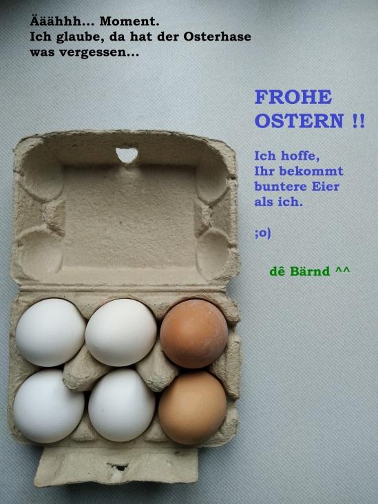 Ein Sechser-Eierkarton, mit 4 weißen und 2 braunen Eiern. Dazu folgender Text: Ääääh... Moment. Ich glaube, da hat der Osterhase was vergessen...  FROHE OSTERN !!  Ich hoffe, Ihr bekommt buntere Eier als ich. ;o)  dê Bärnd ^^